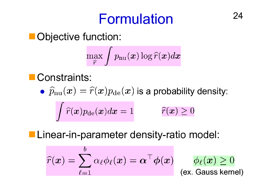 Slide: Formulation Objective function:  24  Constraints: is a probability density:  Linear-in-parameter density-ratio model:  (ex. Gauss kernel)
