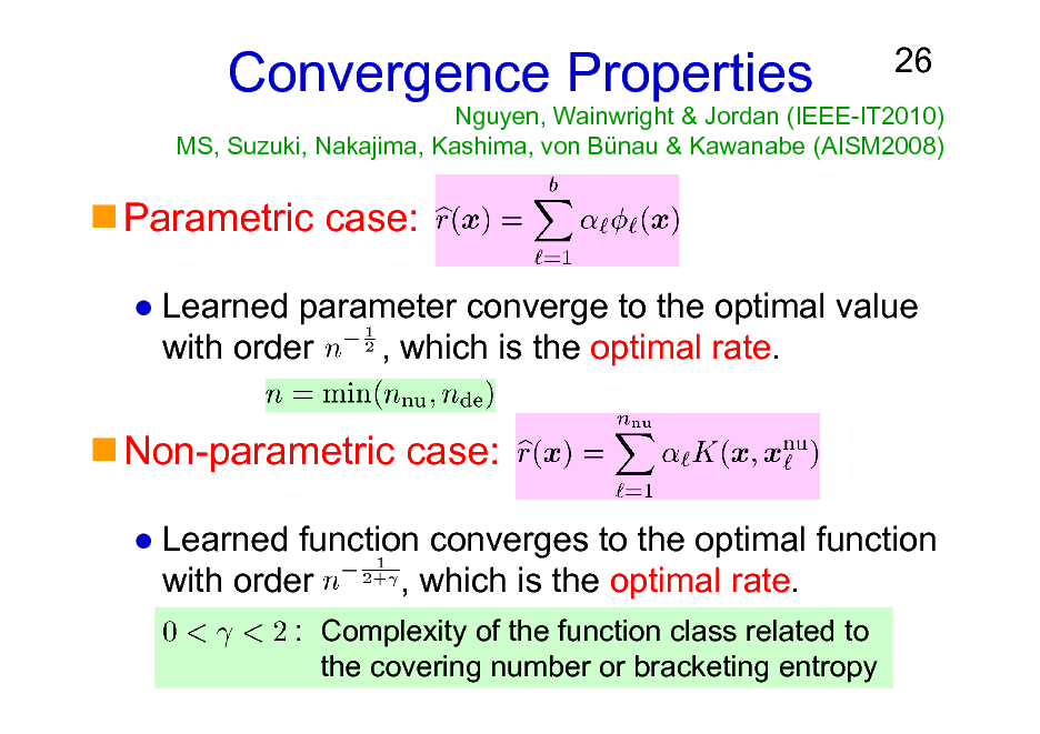Slide: Nguyen, Wainwright & Jordan (IEEE-IT2010) MS, Suzuki, Nakajima, Kashima, von Bnau & Kawanabe (AISM2008)  Convergence Properties  26  Parametric case: Learned parameter converge to the optimal value with order , which is the optimal rate.  Non-parametric case: Learned function converges to the optimal function with order , which is the optimal rate. : Complexity of the function class related to the covering number or bracketing entropy