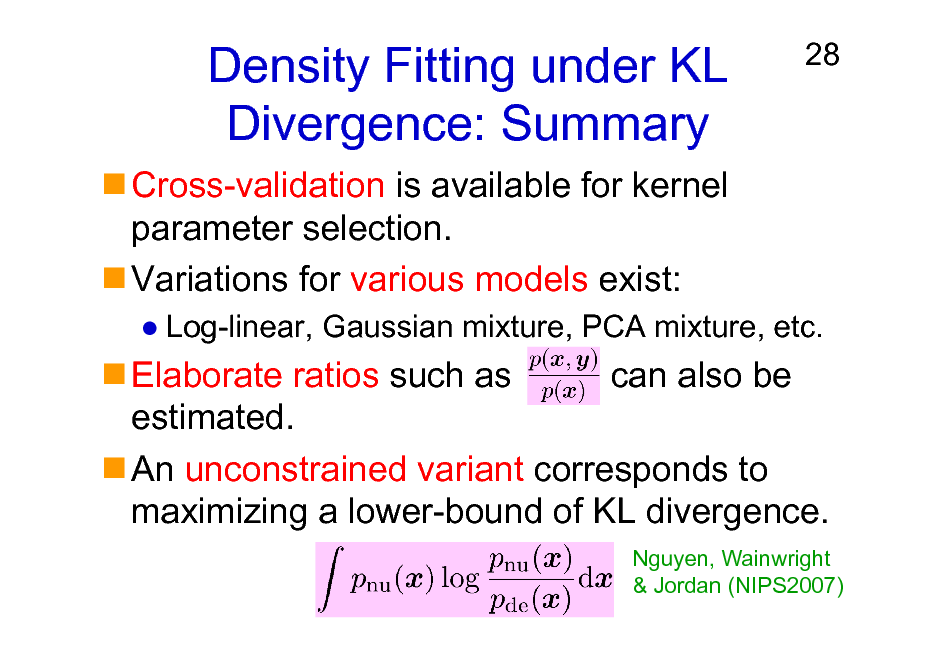 Slide: Density Fitting under KL Divergence: Summary Cross-validation is available for kernel parameter selection. Variations for various models exist:  28  Log-linear, Gaussian mixture, PCA mixture, etc.  Elaborate ratios such as can also be estimated. An unconstrained variant corresponds to maximizing a lower-bound of KL divergence. Nguyen, Wainwright & Jordan (NIPS2007)