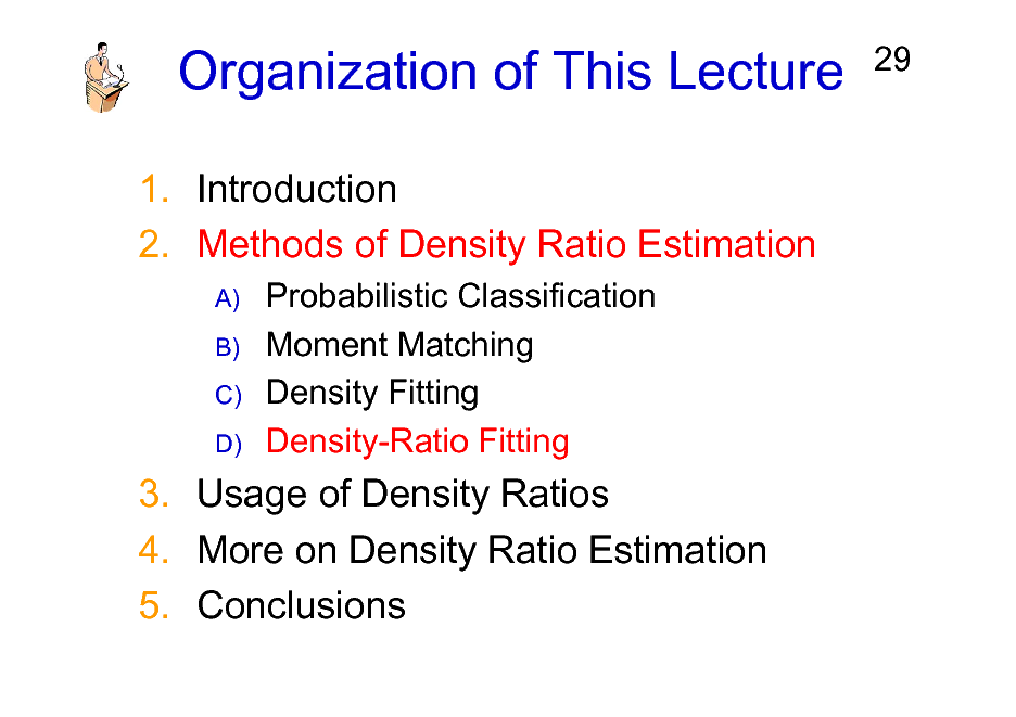 Slide: Organization of This Lecture 1. Introduction 2. Methods of Density Ratio Estimation A) B) C) D)  29  Probabilistic Classification Moment Matching Density Fitting Density-Ratio Fitting  3. Usage of Density Ratios 4. More on Density Ratio Estimation 5. Conclusions