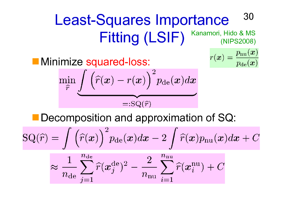 Slide: Least-Squares Importance Kanamori, Hido & MS Fitting (LSIF) (NIPS2008) Minimize squared-loss:  30  Decomposition and approximation of SQ: