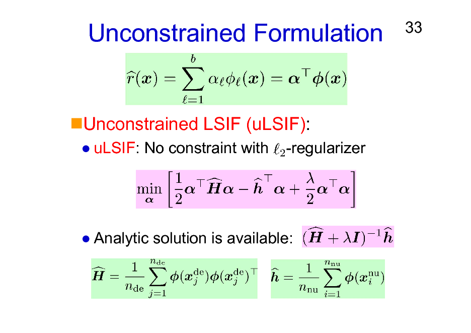 Slide: Unconstrained Formulation  33  Unconstrained LSIF (uLSIF): uLSIF: No constraint with -regularizer  Analytic solution is available: