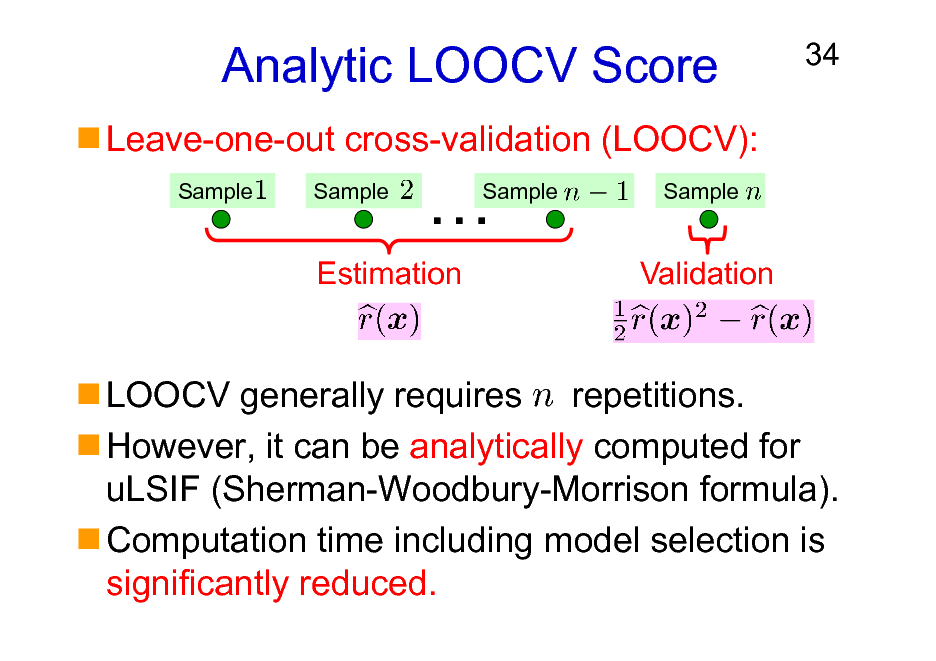 Slide: Analytic LOOCV Score Leave-one-out cross-validation (LOOCV): Sample Sample  34    Sample  Sample  Estimation  Validation  LOOCV generally requires repetitions. However, it can be analytically computed for uLSIF (Sherman-Woodbury-Morrison formula). Computation time including model selection is significantly reduced.