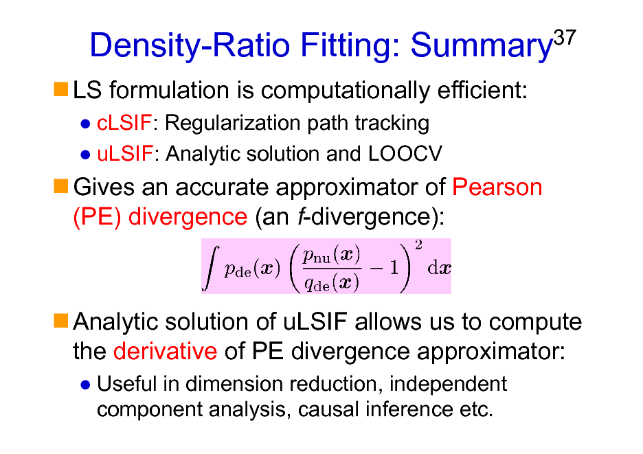Slide: Density-Ratio Fitting: Summary LS formulation is computationally efficient: cLSIF: Regularization path tracking uLSIF: Analytic solution and LOOCV  37  Gives an accurate approximator of Pearson (PE) divergence (an f-divergence):  Analytic solution of uLSIF allows us to compute the derivative of PE divergence approximator: Useful in dimension reduction, independent component analysis, causal inference etc.