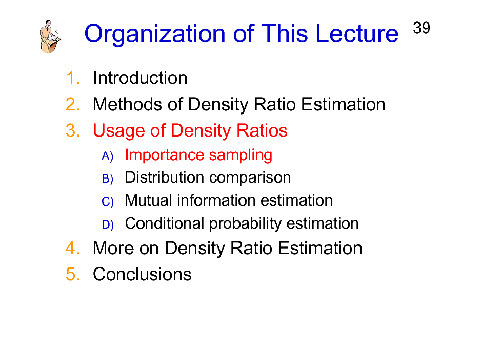 Slide: Organization of This Lecture 1. Introduction 2. Methods of Density Ratio Estimation 3. Usage of Density Ratios A) B) C) D)  39  Importance sampling Distribution comparison Mutual information estimation Conditional probability estimation  4. More on Density Ratio Estimation 5. Conclusions