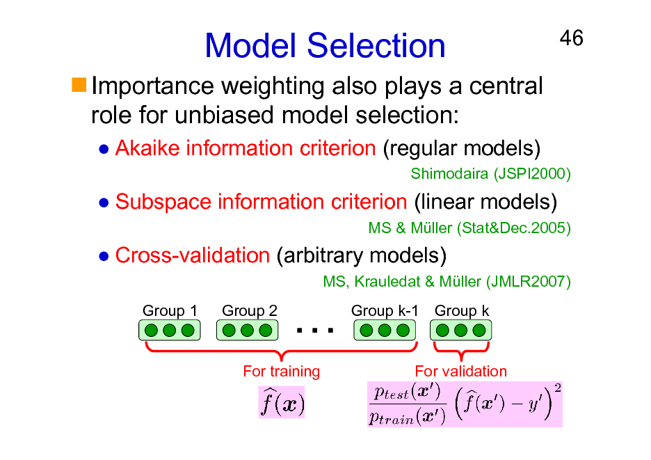 Slide: Model Selection Importance weighting also plays a central role for unbiased model selection: Akaike information criterion (regular models)  46  Shimodaira (JSPI2000)  Subspace information criterion (linear models) MS & Mller (Stat&Dec.2005)  Cross-validation (arbitrary models) MS, Krauledat & Mller (JMLR2007) Group 1 Group 2    Group k-1 Group k  For training  For validation