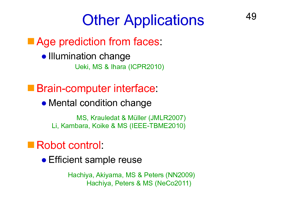 Slide: Other Applications Age prediction from faces: Illumination change Ueki, MS & Ihara (ICPR2010)  49  Brain-computer interface: Mental condition change MS, Krauledat & Mller (JMLR2007) Li, Kambara, Koike & MS (IEEE-TBME2010)  Robot control: Efficient sample reuse Hachiya, Akiyama, MS & Peters (NN2009) Hachiya, Peters & MS (NeCo2011)