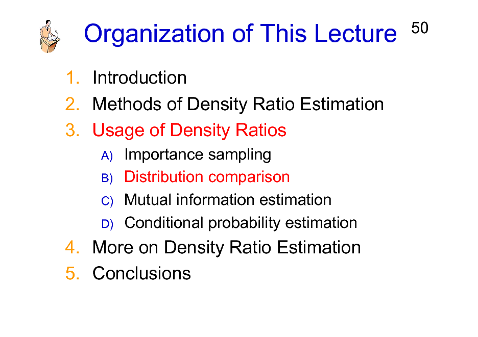 Slide: Organization of This Lecture 1. Introduction 2. Methods of Density Ratio Estimation 3. Usage of Density Ratios A) B) C) D)  50  Importance sampling Distribution comparison Mutual information estimation Conditional probability estimation  4. More on Density Ratio Estimation 5. Conclusions