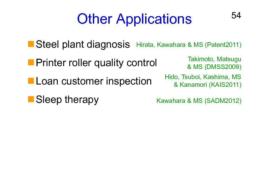 Slide: Other Applications Steel plant diagnosis Printer roller quality control Loan customer inspection Sleep therapy  54  Hirata, Kawahara & MS (Patent2011) Takimoto, Matsugu & MS (DMSS2009) Hido, Tsuboi, Kashima, MS & Kanamori (KAIS2011) Kawahara & MS (SADM2012)