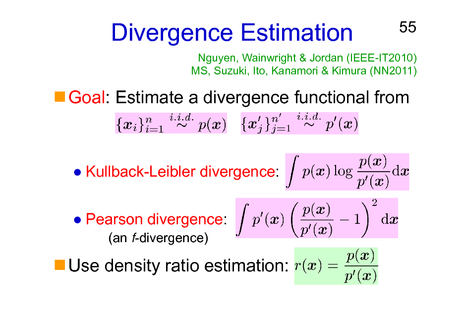 Slide: Divergence Estimation  55  Nguyen, Wainwright & Jordan (IEEE-IT2010) MS, Suzuki, Ito, Kanamori & Kimura (NN2011)  Goal: Estimate a divergence functional from  Kullback-Leibler divergence: Pearson divergence: (an f-divergence)  Use density ratio estimation: