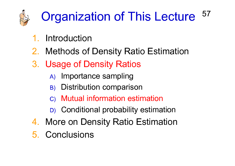 Slide: Organization of This Lecture 1. Introduction 2. Methods of Density Ratio Estimation 3. Usage of Density Ratios A) B) C) D)  57  Importance sampling Distribution comparison Mutual information estimation Conditional probability estimation  4. More on Density Ratio Estimation 5. Conclusions