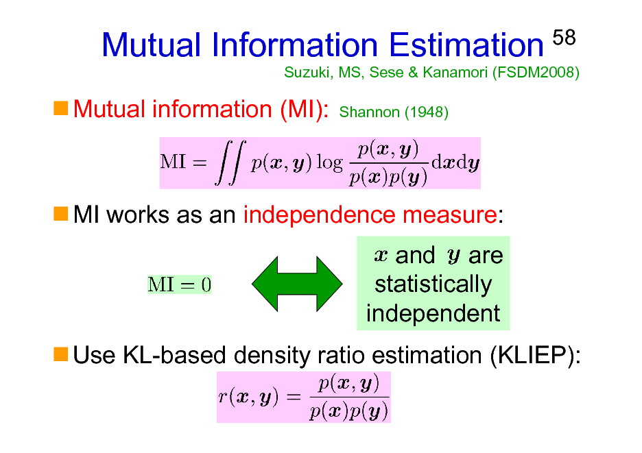 Slide: Mutual Information Estimation Mutual information (MI): Shannon (1948)  58  Suzuki, MS, Sese & Kanamori (FSDM2008)  MI works as an independence measure: and are statistically independent Use KL-based density ratio estimation (KLIEP):
