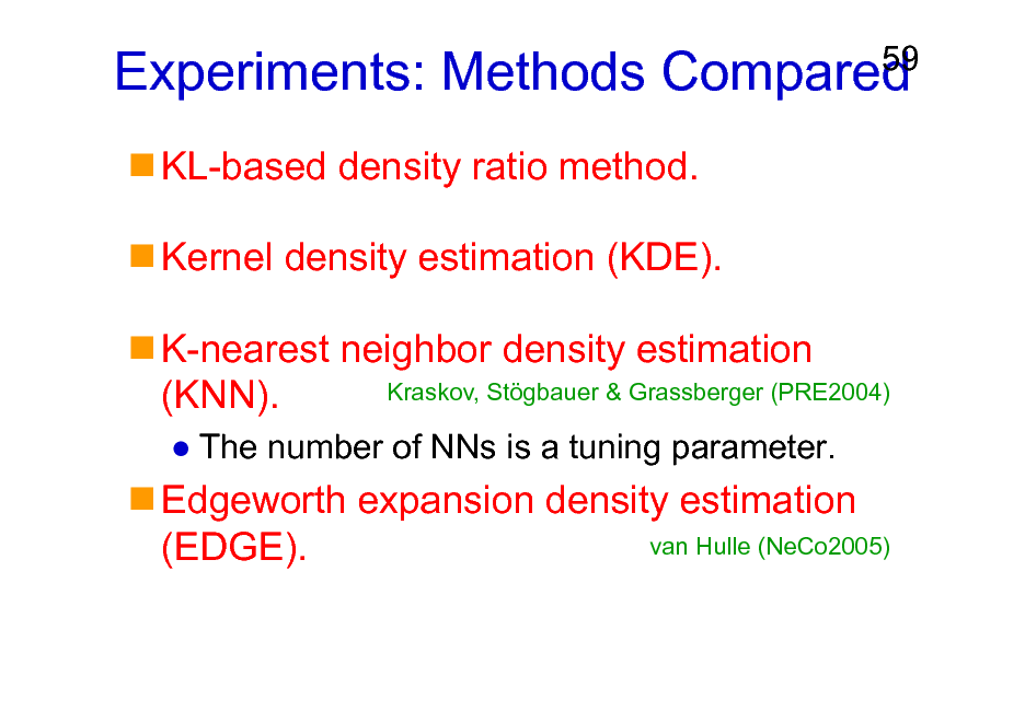 Slide: Experiments: Methods Compared KL-based density ratio method. Kernel density estimation (KDE). K-nearest neighbor density estimation Kraskov, Stgbauer & Grassberger (PRE2004) (KNN). The number of NNs is a tuning parameter.  59  Edgeworth expansion density estimation van Hulle (NeCo2005) (EDGE).