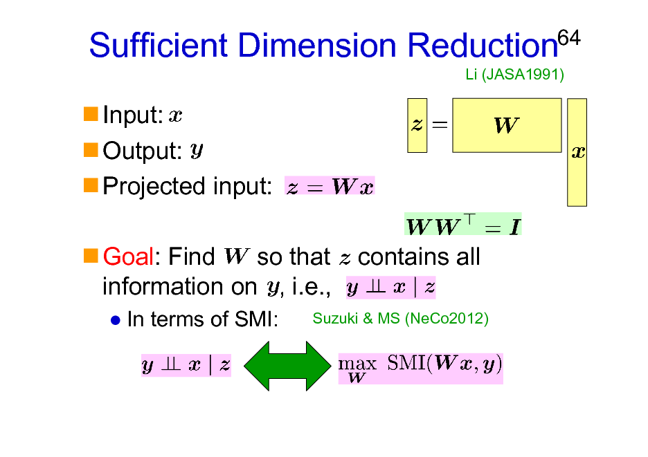 Slide: Sufficient Dimension Reduction Input: Output: Projected input: Goal: Find so that information on , i.e., In terms of SMI:  64  Li (JASA1991)  contains all  Suzuki & MS (NeCo2012)