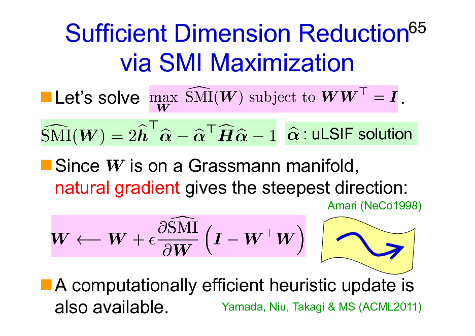 Slide: Sufficient Dimension Reduction via SMI Maximization Lets solve .  65  : uLSIF solution  Since is on a Grassmann manifold, natural gradient gives the steepest direction: Amari (NeCo1998)  A computationally efficient heuristic update is Yamada, Niu, Takagi & MS (ACML2011) also available.