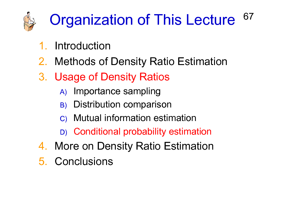 Slide: Organization of This Lecture 1. Introduction 2. Methods of Density Ratio Estimation 3. Usage of Density Ratios A) B) C) D)  67  Importance sampling Distribution comparison Mutual information estimation Conditional probability estimation  4. More on Density Ratio Estimation 5. Conclusions