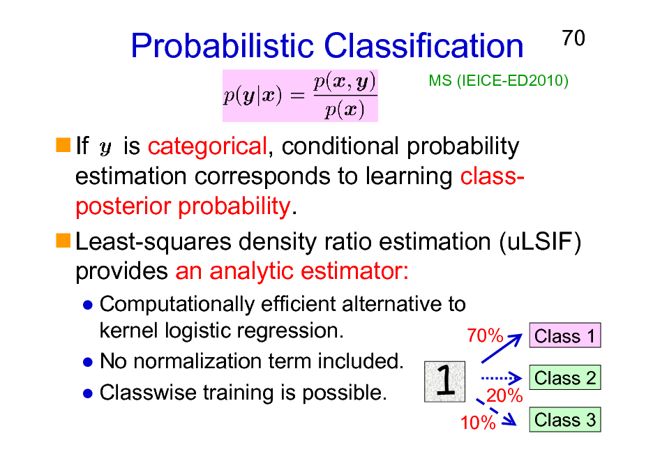 Slide: Probabilistic Classification  70  MS (IEICE-ED2010)  If is categorical, conditional probability estimation corresponds to learning classposterior probability. Least-squares density ratio estimation (uLSIF) provides an analytic estimator: Computationally efficient alternative to kernel logistic regression. 70% Class 1 No normalization term included. Class 2 Classwise training is possible. 20% 10% Class 3