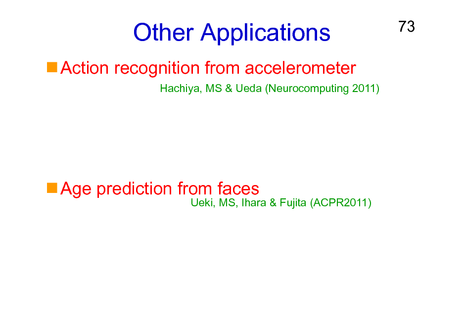 Slide: Other Applications Action recognition from accelerometer Hachiya, MS & Ueda (Neurocomputing 2011)  73  Age prediction from faces  Ueki, MS, Ihara & Fujita (ACPR2011)