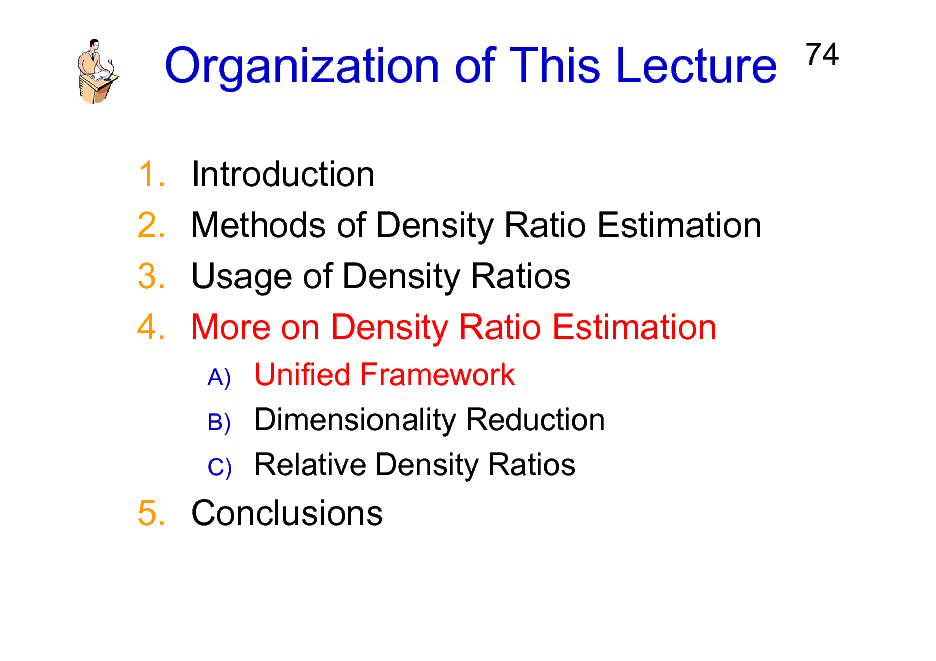 Slide: Organization of This Lecture 1. 2. 3. 4. Introduction Methods of Density Ratio Estimation Usage of Density Ratios More on Density Ratio Estimation A) B) C)  74  Unified Framework Dimensionality Reduction Relative Density Ratios  5. Conclusions