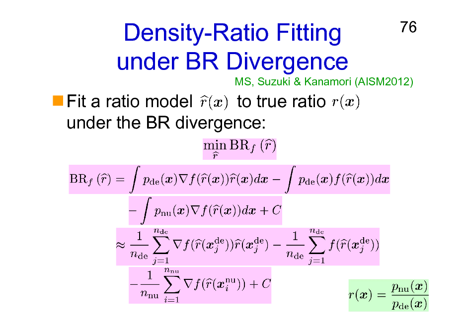 Slide: Density-Ratio Fitting under BR Divergence Fit a ratio model to true ratio under the BR divergence:  76  MS, Suzuki & Kanamori (AISM2012)