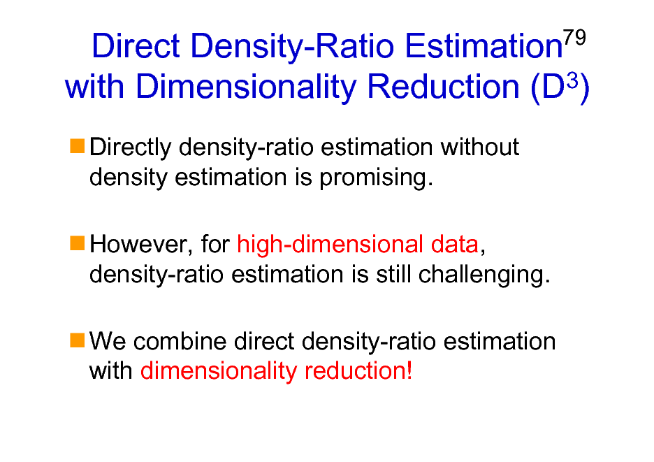 Slide: Direct Density-Ratio Estimation with Dimensionality Reduction (D3) Directly density-ratio estimation without density estimation is promising. However, for high-dimensional data, density-ratio estimation is still challenging. We combine direct density-ratio estimation with dimensionality reduction!  79