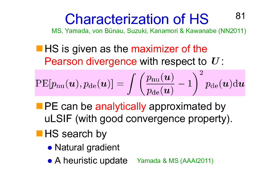 Slide: Characterization of HS HS is given as the maximizer of the Pearson divergence with respect to :  81  MS, Yamada, von Bnau, Suzuki, Kanamori & Kawanabe (NN2011)  PE can be analytically approximated by uLSIF (with good convergence property). HS search by Natural gradient A heuristic update Yamada & MS (AAAI2011)
