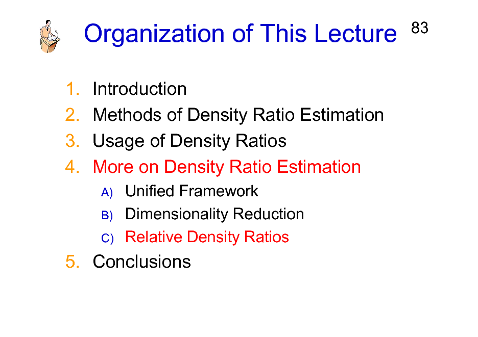 Slide: Organization of This Lecture 1. 2. 3. 4. Introduction Methods of Density Ratio Estimation Usage of Density Ratios More on Density Ratio Estimation A) B) C)  83  Unified Framework Dimensionality Reduction Relative Density Ratios  5. Conclusions