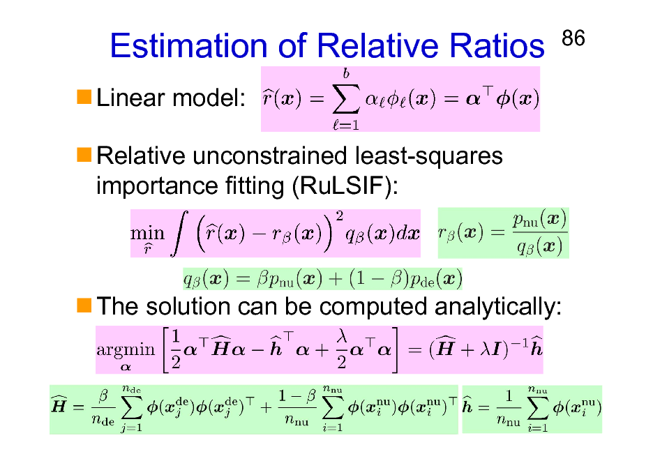 Slide: Estimation of Relative Ratios Linear model: Relative unconstrained least-squares importance fitting (RuLSIF):  86  The solution can be computed analytically: