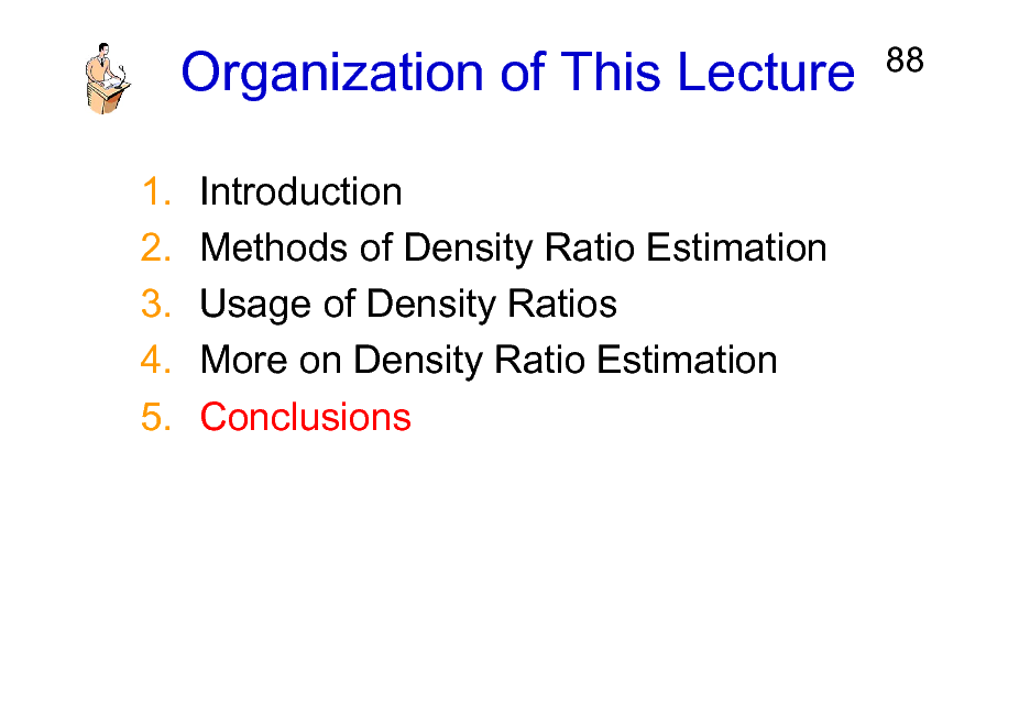 Slide: Organization of This Lecture 1. 2. 3. 4. 5. Introduction Methods of Density Ratio Estimation Usage of Density Ratios More on Density Ratio Estimation Conclusions  88