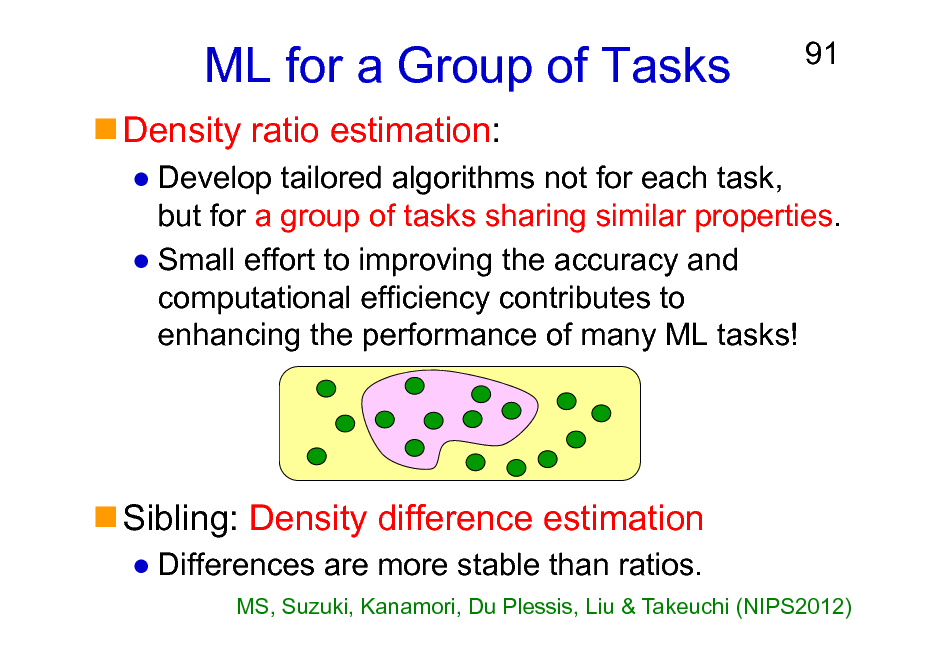Slide: ML for a Group of Tasks Density ratio estimation:  91  Develop tailored algorithms not for each task, but for a group of tasks sharing similar properties. Small effort to improving the accuracy and computational efficiency contributes to enhancing the performance of many ML tasks!  Sibling: Density difference estimation Differences are more stable than ratios. MS, Suzuki, Kanamori, Du Plessis, Liu & Takeuchi (NIPS2012)
