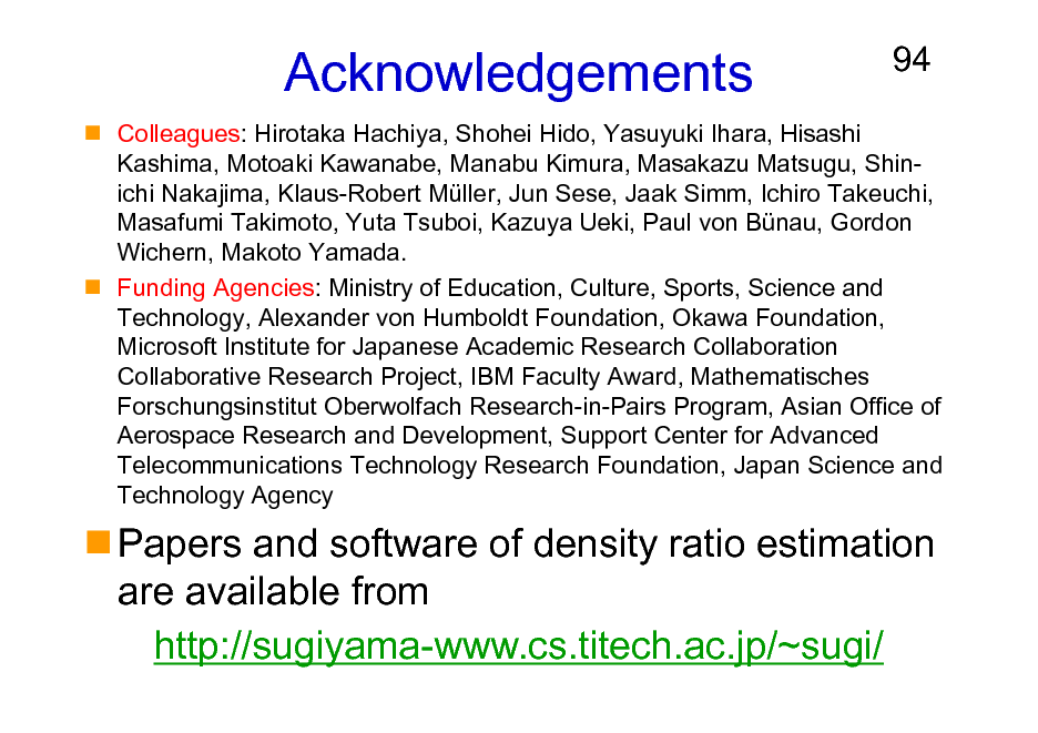 Slide: Acknowledgements  94  Colleagues: Hirotaka Hachiya, Shohei Hido, Yasuyuki Ihara, Hisashi Kashima, Motoaki Kawanabe, Manabu Kimura, Masakazu Matsugu, Shinichi Nakajima, Klaus-Robert Mller, Jun Sese, Jaak Simm, Ichiro Takeuchi, Masafumi Takimoto, Yuta Tsuboi, Kazuya Ueki, Paul von Bnau, Gordon Wichern, Makoto Yamada. Funding Agencies: Ministry of Education, Culture, Sports, Science and Technology, Alexander von Humboldt Foundation, Okawa Foundation, Microsoft Institute for Japanese Academic Research Collaboration Collaborative Research Project, IBM Faculty Award, Mathematisches Forschungsinstitut Oberwolfach Research-in-Pairs Program, Asian Office of Aerospace Research and Development, Support Center for Advanced Telecommunications Technology Research Foundation, Japan Science and Technology Agency  Papers and software of density ratio estimation are available from http://sugiyama-www.cs.titech.ac.jp/~sugi/