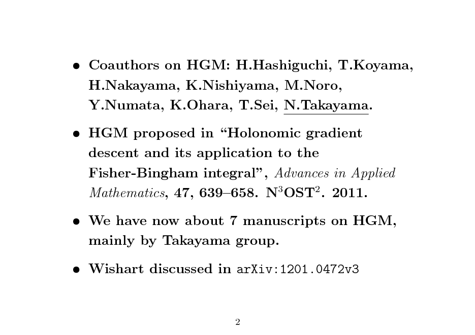 Slide:  Coauthors on HGM: H.Hashiguchi, T.Koyama, H.Nakayama, K.Nishiyama, M.Noro, Y.Numata, K.Ohara, T.Sei, N.Takayama.  HGM proposed in Holonomic gradient descent and its application to the Fisher-Bingham integral, Advances in Applied Mathematics, 47, 639658. N3 OST2 . 2011.  We have now about 7 manuscripts on HGM, mainly by Takayama group.  Wishart discussed in arXiv:1201.0472v3 2