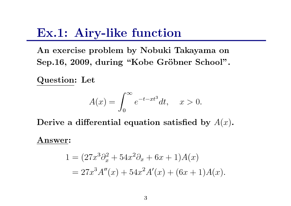 Slide: Ex.1: Airy-like function An exercise problem by Nobuki Takayama on Sep.16, 2009, during Kobe Grbner School. o Question: Let A(x) = 0   e  txt3  dt,  x > 0.  Derive a dierential equation satised by A(x). Answer: 2 1 = (27x3 x + 54x2 x + 6x + 1)A(x)  = 27x3 A (x) + 54x2 A (x) + (6x + 1)A(x). 3