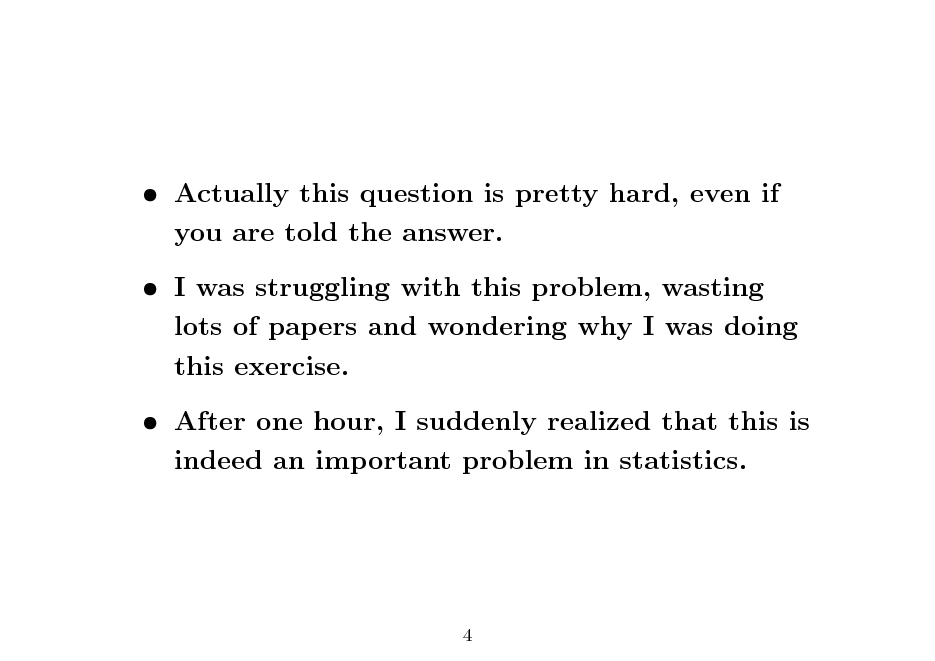 Slide:  Actually this question is pretty hard, even if you are told the answer.  I was struggling with this problem, wasting lots of papers and wondering why I was doing this exercise.  After one hour, I suddenly realized that this is indeed an important problem in statistics.  4
