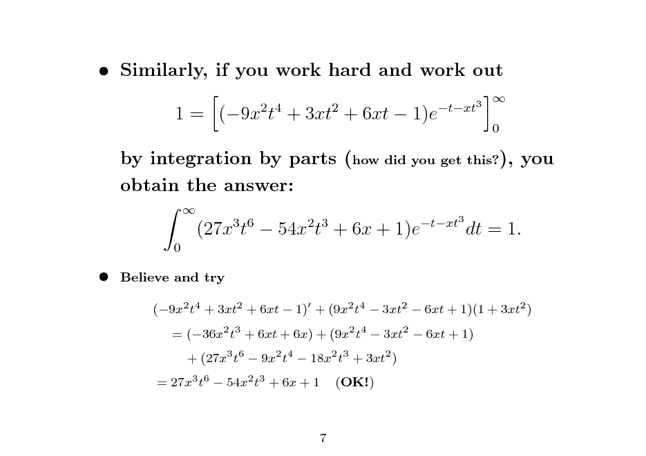 Slide:  Similarly, if you work hard and work out 1 = (9x t + 3xt + 6xt  1)e 2 4 2 txt3 0    by integration by parts (how did you get this?), you obtain the answer:  0  (27x t  54x t + 6x + 1)e  3 6  2 3  txt3  dt = 1.    Believe and try (9x2 t4 + 3xt2 + 6xt  1) + (9x2 t4  3xt2  6xt + 1)(1 + 3xt2 ) = (36x2 t3 + 6xt + 6x) + (9x2 t4  3xt2  6xt + 1) + (27x3 t6  9x2 t4  18x2 t3 + 3xt2 ) (OK!)  = 27x3 t6  54x2 t3 + 6x + 1  7