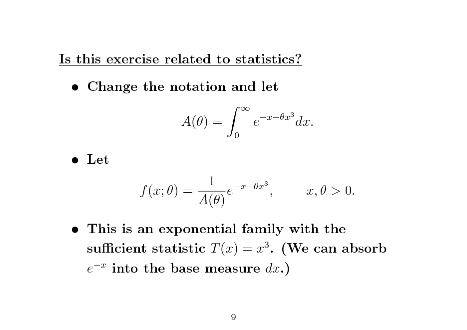 Slide: Is this exercise related to statistics?  Change the notation and let A() = 0   e  xx3  dx.   Let  1 xx3 f (x; ) = e , A()  x,  > 0.   This is an exponential family with the sucient statistic T (x) = x3 . (We can absorb ex into the base measure dx.)  9