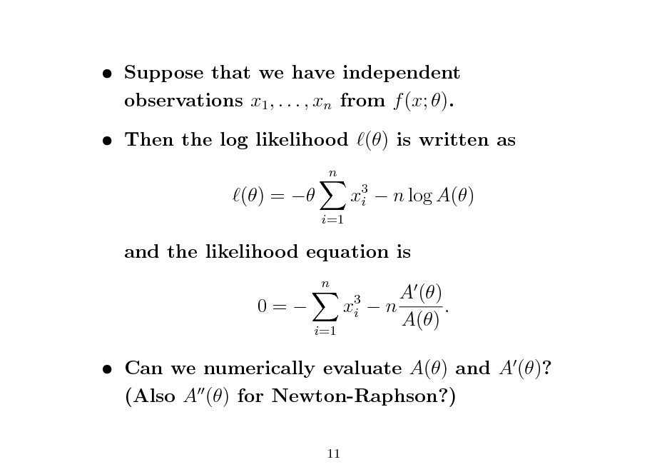 Slide:  Suppose that we have independent observations x1 , . . . , xn from f (x; ).  Then the log likelihood () is written as n  () =   i=1  x3  n log A() i  and the likelihood equation is n  0=  x3 i i=1  A () n . A()   Can we numerically evaluate A() and A ()? (Also A () for Newton-Raphson?) 11