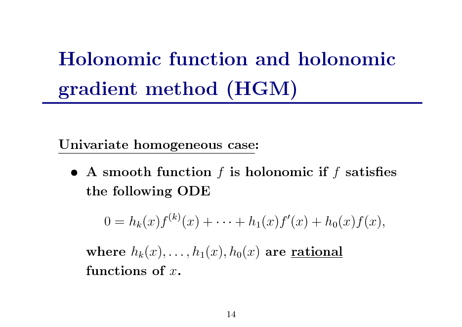 Slide: Holonomic function and holonomic gradient method (HGM) Univariate homogeneous case:  A smooth function f is holonomic if f satises the following ODE 0 = hk (x)f (k) (x) +    + h1 (x)f (x) + h0 (x)f (x), where hk (x), . . . , h1 (x), h0 (x) are rational functions of x. 14