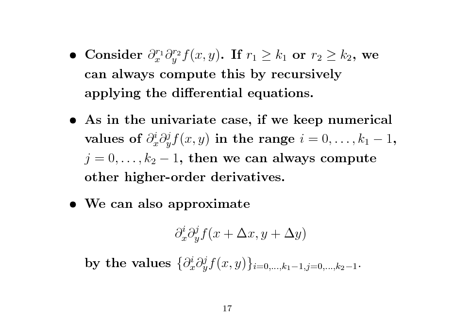 Slide: r r  Consider x1 y2 f (x, y). If r1  k1 or r2  k2 , we can always compute this by recursively applying the dierential equations.   As in the univariate case, if we keep numerical i j values of x y f (x, y) in the range i = 0, . . . , k1  1, j = 0, . . . , k2  1, then we can always compute other higher-order derivatives.  We can also approximate i j x y f (x + x, y + y) i j by the values {x y f (x, y)}i=0,...,k1 1,j=0,...,k2 1 .  17