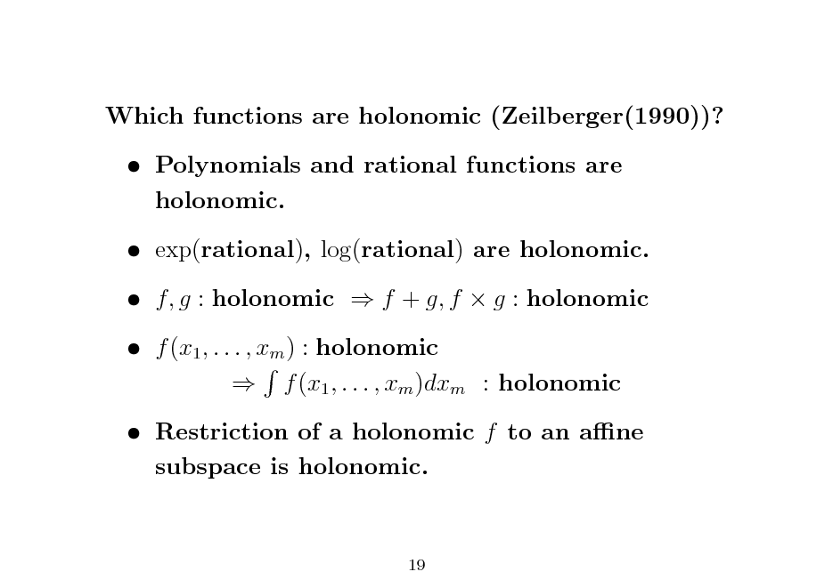 Slide: Which functions are holonomic (Zeilberger(1990))?  Polynomials and rational functions are holonomic.  exp(rational), log(rational) are holonomic.  f, g : holonomic  f + g, f  g : holonomic  f (x1 , . . . , xm ) : holonomic  f (x1 , . . . , xm )dxm : holonomic  Restriction of a holonomic f to an ane subspace is holonomic.  19