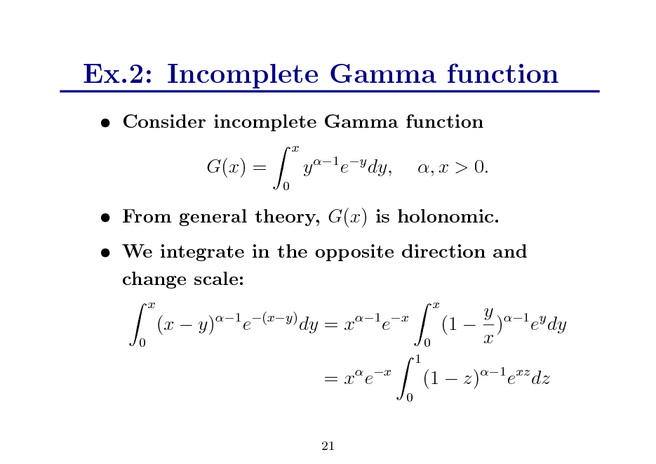 Slide: Ex.2: Incomplete Gamma function  Consider incomplete Gamma function x  G(x) = 0  y 1 ey dy,  , x > 0.   From general theory, G(x) is holonomic.  We integrate in the opposite direction and change scale: x 0  (x  y)  1 (xy)  e  dy = x  1 x  x 0  e  y 1 y (1  ) e dy x  = x ex 0  1  (1  z)1 exz dz  21