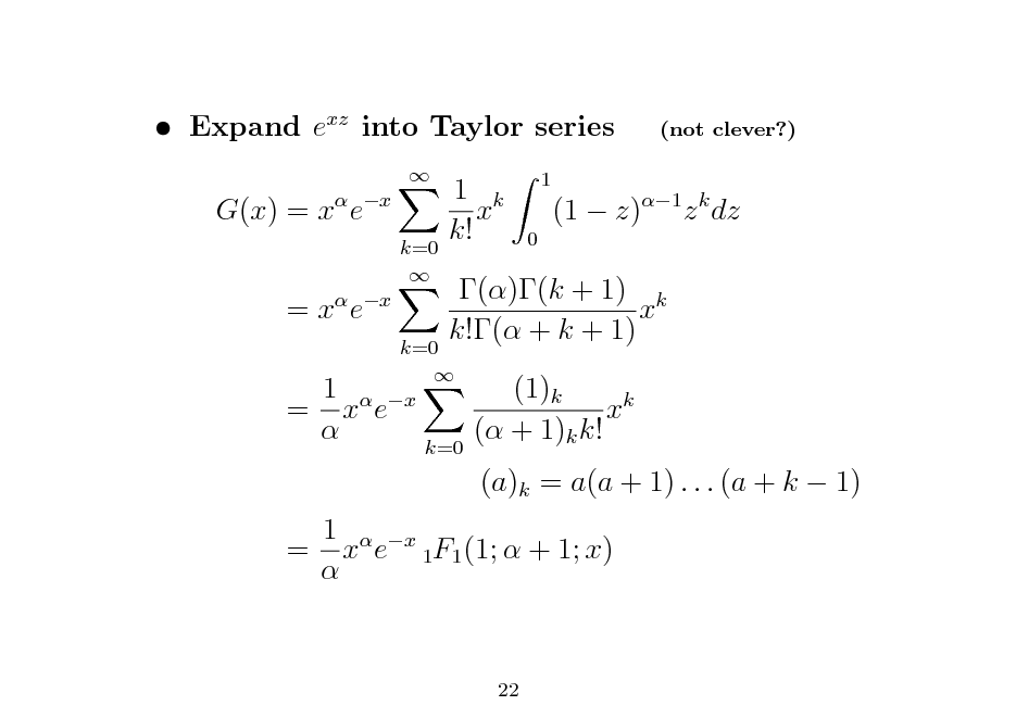 Slide:  Expand exz into Taylor series G(x) = x ex =x e  x  k=0   (not clever?)  1 k x k!  1 0  (1  z)1 z k dz  1 = x e   k=0   x  ()(k + 1) k x k!( + k + 1) (1)k xk ( + 1)k k! (a)k = a(a + 1) . . . (a + k  1)  k=0  1  x = x e 1F1 (1;  + 1; x)   22