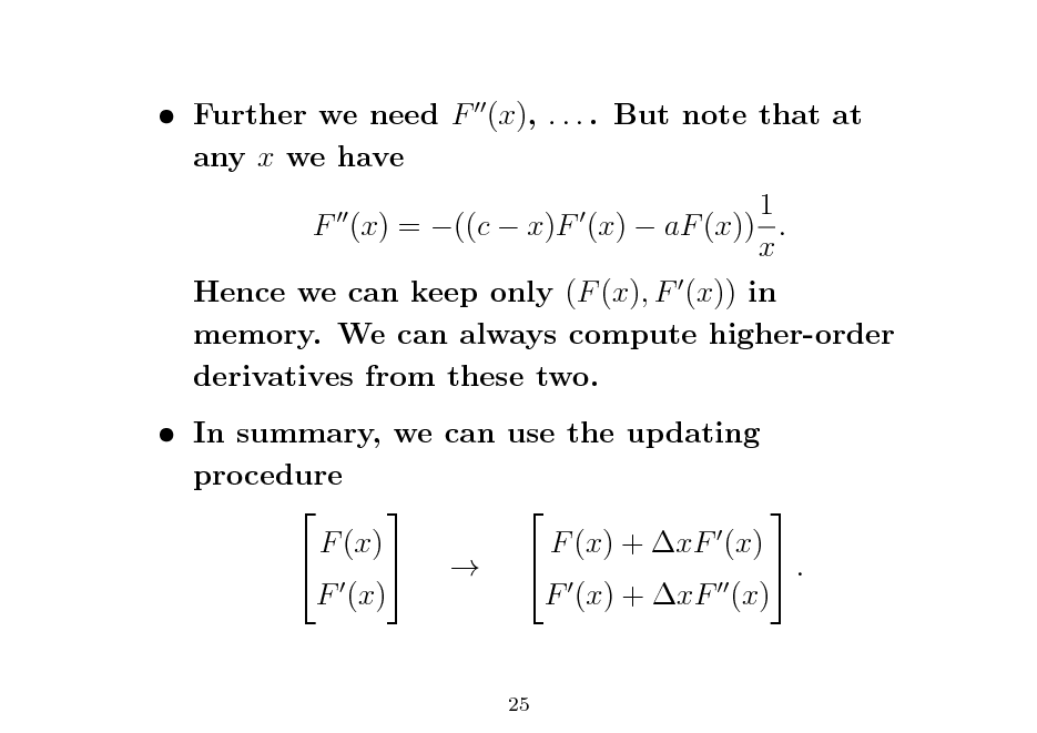 Slide:  Further we need F (x), . . . . But note that at any x we have 1 F (x) = ((c  x)F (x)  aF (x)) . x Hence we can keep only (F (x), F (x)) in memory. We can always compute higher-order derivatives from these two.  In summary, we can use the updating procedure     F (x) F (x) + xF (x)     . F (x) F (x) + xF (x) 25