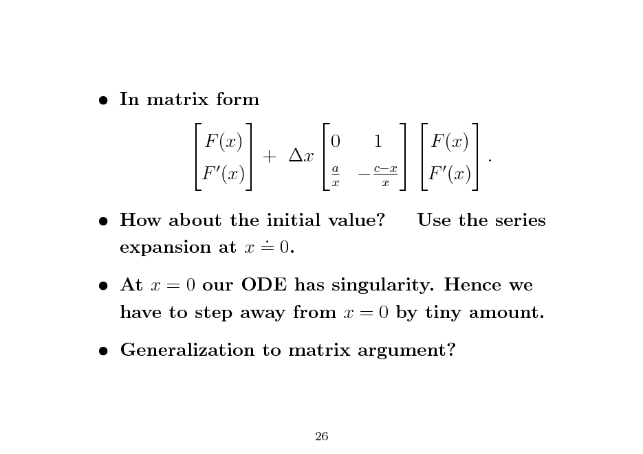 Slide:  In matrix form      F (x) 0 1 F (x)   + x   . a F (x)  cx F (x) x x  How about the initial value? . expansion at x = 0.  Use the series   At x = 0 our ODE has singularity. Hence we have to step away from x = 0 by tiny amount.  Generalization to matrix argument?  26