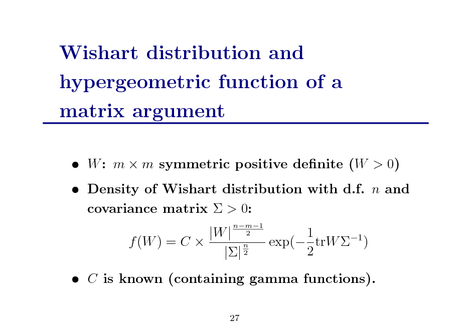Slide: Wishart distribution and hypergeometric function of a matrix argument  W : m  m symmetric positive denite (W > 0)  Density of Wishart distribution with d.f. n and covariance matrix  > 0: |W | f (W ) = C  n || 2 nm1 2  1 exp( trW 1 ) 2   C is known (containing gamma functions). 27
