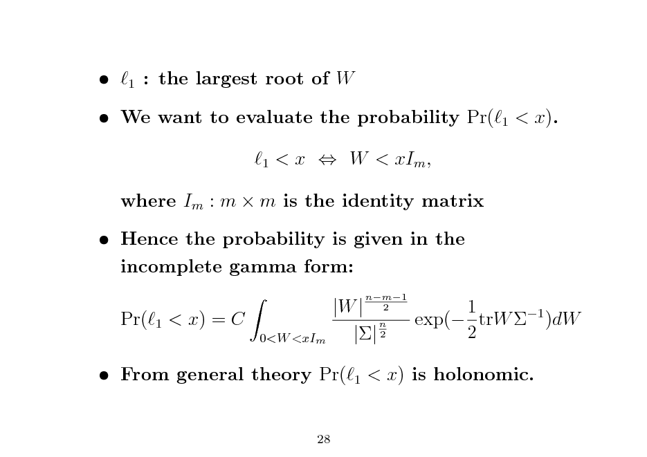 Slide:   1  : the largest root of W 1   We want to evaluate the probability Pr( 1  < x).  < x  W < xIm ,  where Im : m  m is the identity matrix  Hence the probability is given in the incomplete gamma form: Pr( 1  < x) = C 0<W <xIm  |W | n || 2 1  nm1 2  1 exp( trW 1 )dW 2   From general theory Pr( 28  < x) is holonomic.