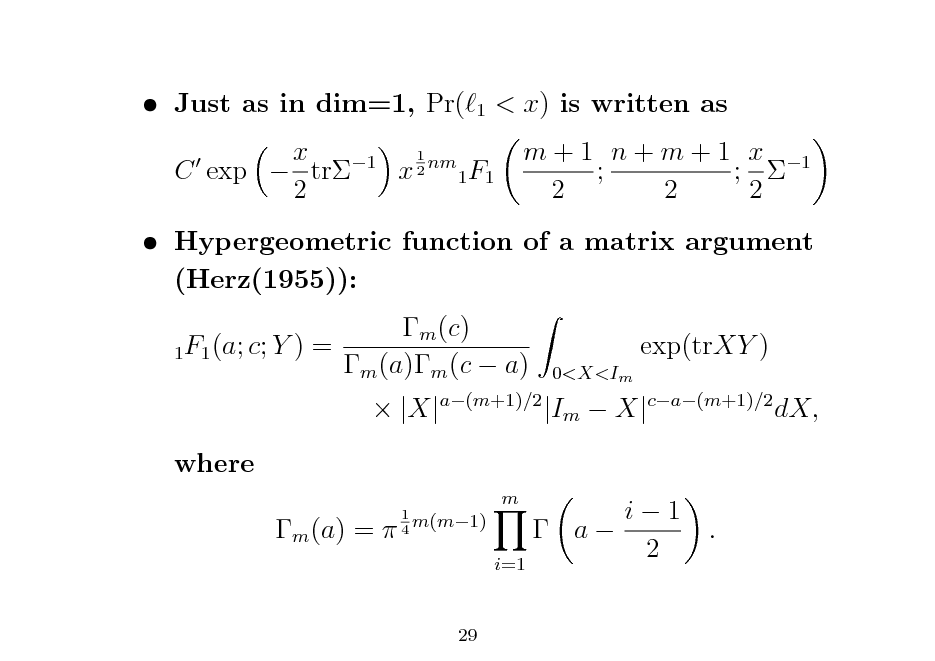Slide:  Just as in dim=1, Pr(  1  < x) is written as m + 1 n + m + 1 x 1 ; ;  2 2 2  1 x 1 C exp  tr x 2 nm 1F1 2   Hypergeometric function of a matrix argument (Herz(1955)): m (c) 1F1 (a; c; Y ) = m (a)m (c  a) where m (a) =  1 m(m1) 4  exp(trXY ) 0<X<Im   |X|a(m+1)/2 |Im  X|ca(m+1)/2 dX, i1  a 2 i=1 m  .  29