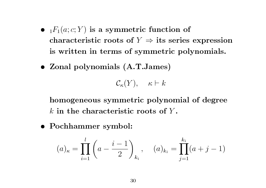 Slide:  1F1 (a; c; Y ) is a symmetric function of characteristic roots of Y  its series expression is written in terms of symmetric polynomials.  Zonal polynomials (A.T.James) C (Y ),  k  homogeneous symmetric polynomial of degree k in the characteristic roots of Y .  Pochhammer symbol: l  (a) = i=1  i1 a 2  ki  , ki  (a)ki = j=1  (a + j  1)  30