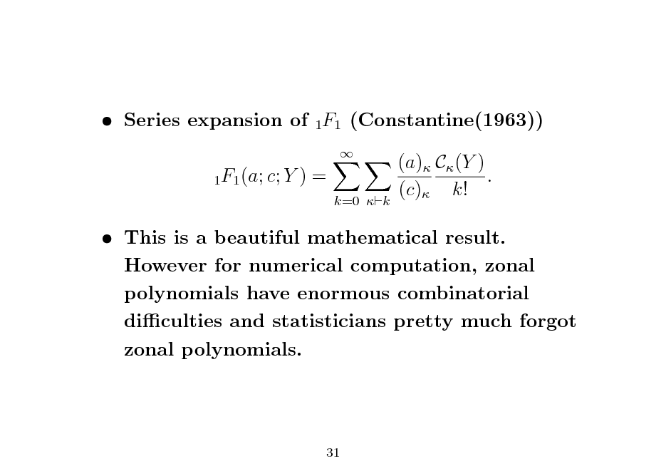 Slide:  Series expansion of 1F1 (Constantine(1963)) 1F1 (a; c; Y  )=   k=0  k  (a) C (Y ) . (c) k!   This is a beautiful mathematical result. However for numerical computation, zonal polynomials have enormous combinatorial diculties and statisticians pretty much forgot zonal polynomials.  31