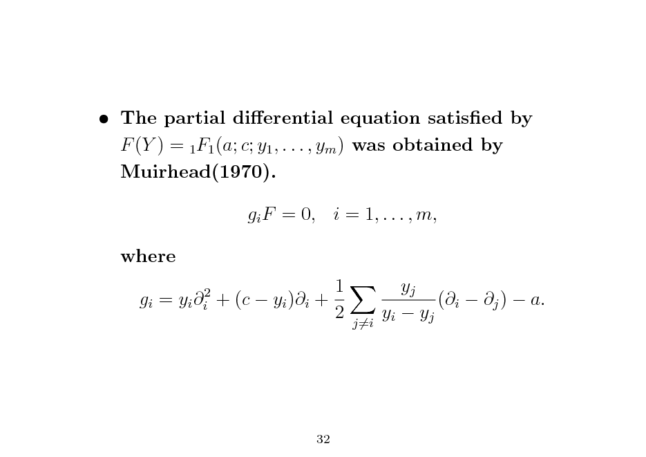 Slide:  The partial dierential equation satised by F (Y ) = 1F1 (a; c; y1 , . . . , ym ) was obtained by Muirhead(1970). gi F = 0, i = 1, . . . , m, where gi = yi i2 1 + (c  yi )i + 2 yj (i  j )  a. yi  yj  j=i  32